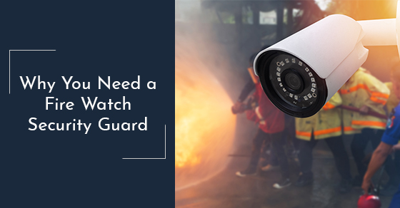 Why You Need a Fire Watch Security Guard
