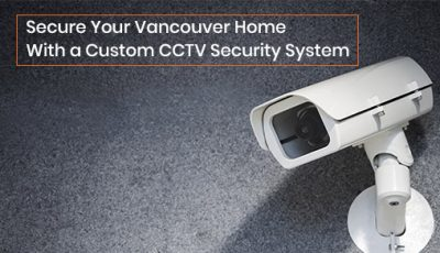 Secure Your Vancouver Home With a Custom CCTV Security System