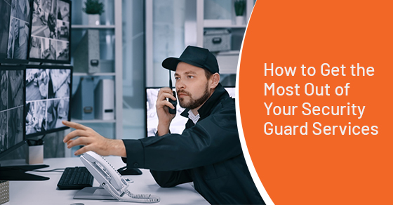 How to Get the Most Out of Your Security Guard Services